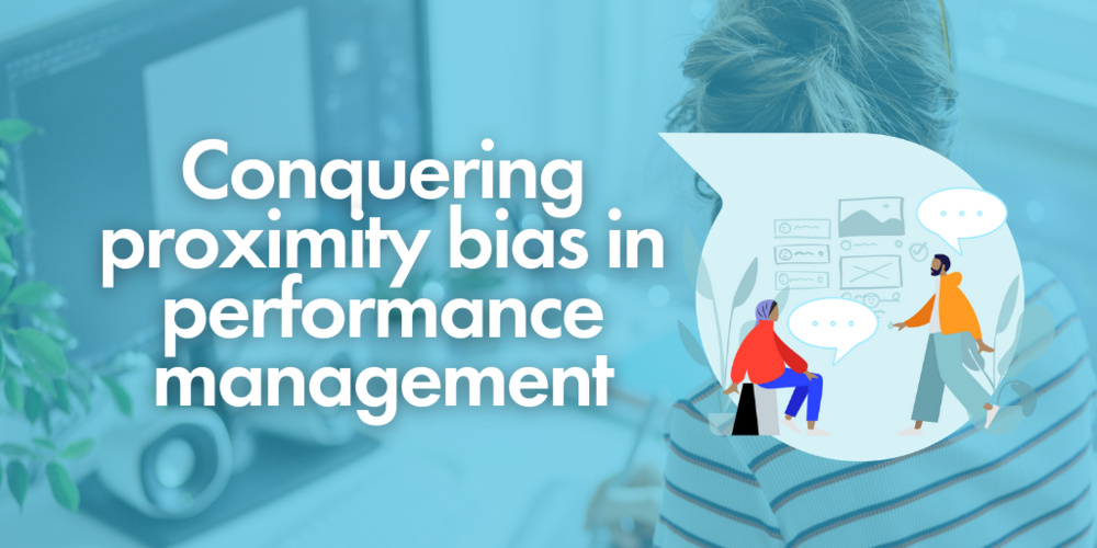 Conquering 'proximity bias' in performance management