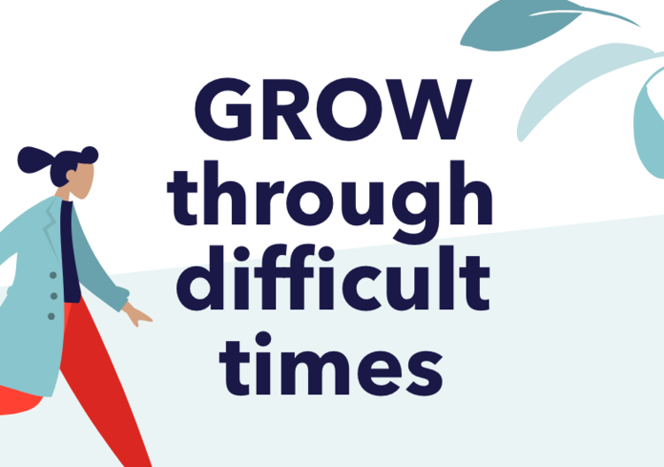 GROW through difficult times